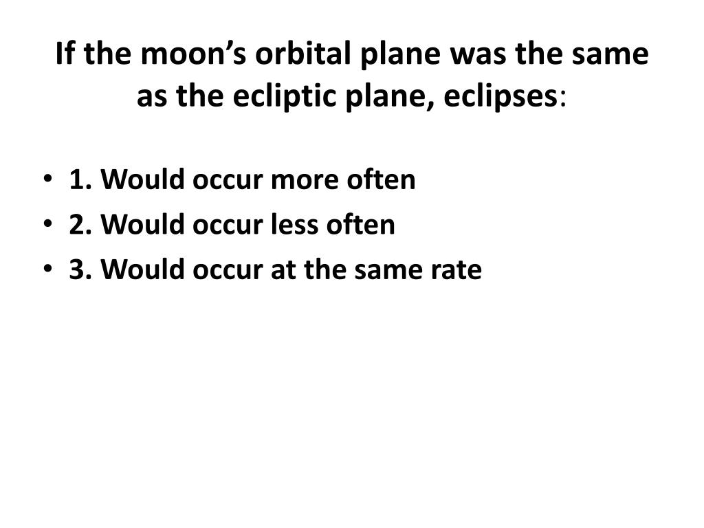 If the moon's orbital plane was the same as the ecliptic plane, eclipses