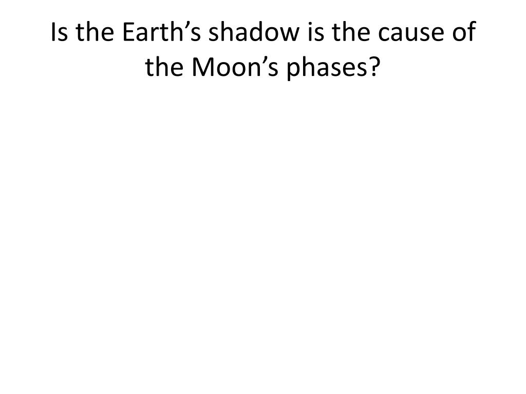 Is the Earth's shadow is the cause of the Moon's phases?