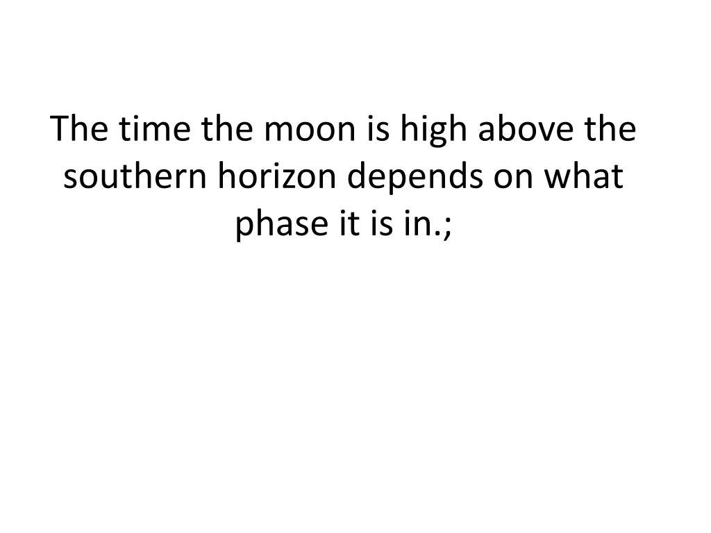 The time the moon is high above the southern horizon depends on what phase it is in.;