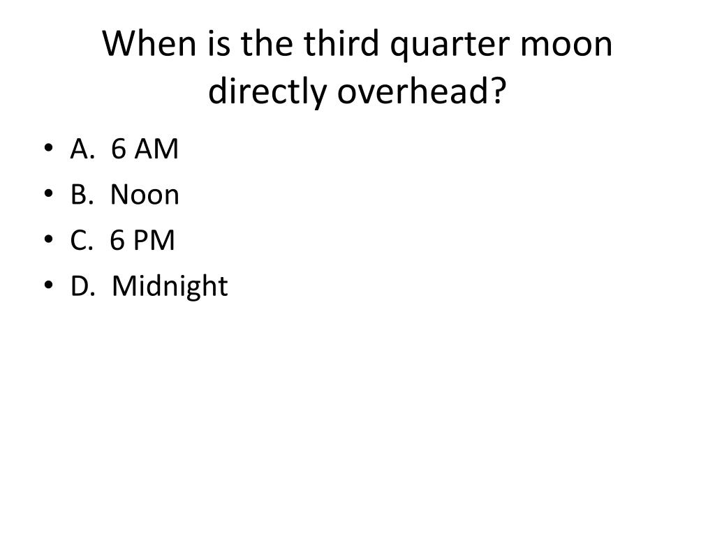 When is the third quarter moon directly overhead?