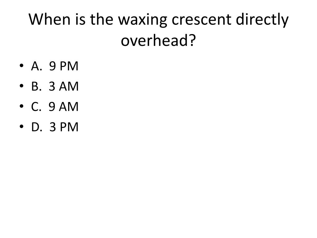 When is the waxing crescent directly overhead?