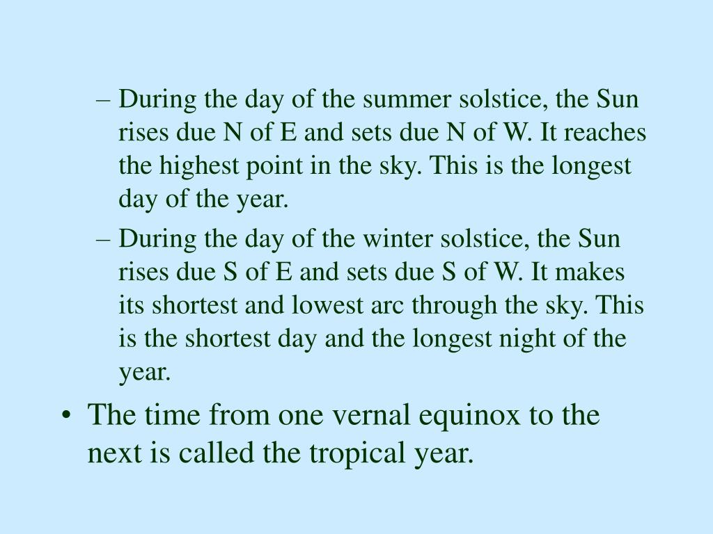 During the day of the summer solstice, the Sun rises due N of E and sets due N of W. It reaches the highest point in the sky. This is the longest day of the year.