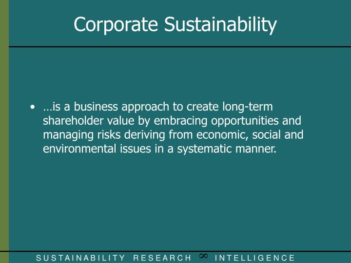 …is a business approach to create long-term shareholder value by embracing opportunities and managing risks deriving from economic, social and environmental issues in a systematic manner.