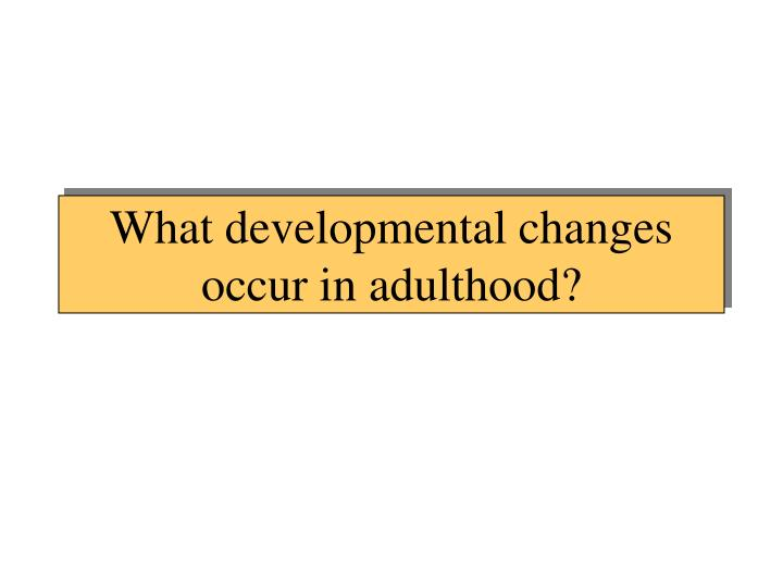 What developmental changes occur in adulthood?