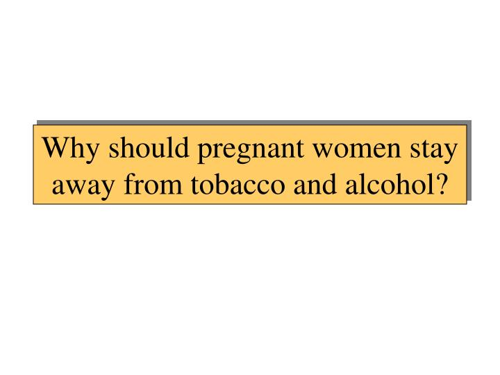 Why should pregnant women stay away from tobacco and alcohol?