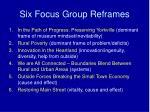 six focus group reframes