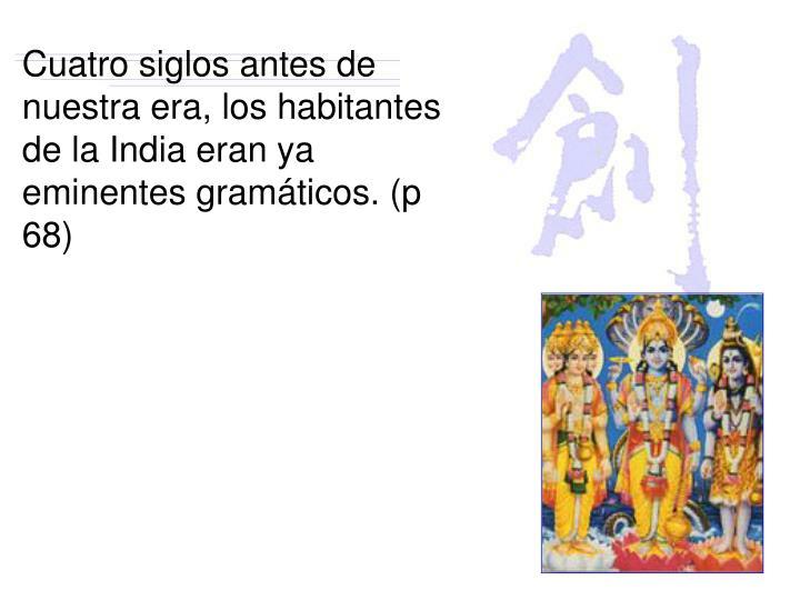 Cuatro siglos antes de nuestra era, los habitantes de la India eran ya eminentes gramáticos. (p 68)