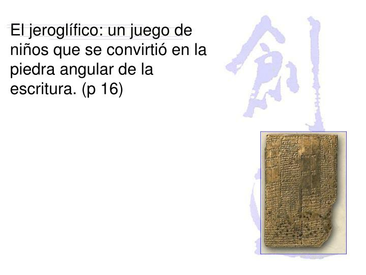 El jeroglífico: un juego de niños que se convirtió en la piedra angular de la escritura. (p 16)