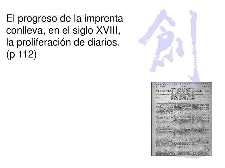 El progreso de la imprenta conlleva, en el siglo XVIII, la proliferación de diarios. (p 112)
