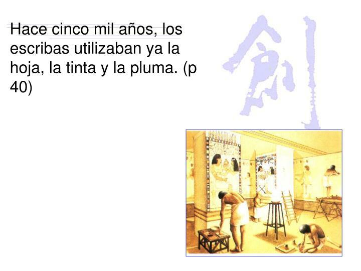 Hace cinco mil años, los escribas utilizaban ya la hoja, la tinta y la pluma. (p 40)