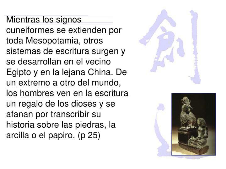 Mientras los signos cuneiformes se extienden por toda Mesopotamia, otros sistemas de escritura surgen y se desarrollan en el vecino Egipto y en la lejana China. De un extremo a otro del mundo, los hombres ven en la escritura un regalo de los dioses y se afanan por transcribir su historia sobre las piedras, la arcilla o el papiro. (p 25)