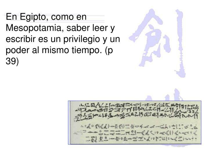 En Egipto, como en Mesopotamia, saber leer y escribir es un privilegio y un poder al mismo tiempo. (p 39)