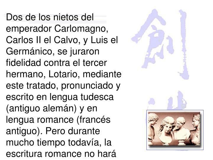 Dos de los nietos del emperador Carlomagno, Carlos II el Calvo, y Luis el Germánico, se juraron  fidelidad contra el tercer hermano, Lotario, mediante este tratado, pronunciado y escrito en lengua tudesca (antiguo alemán) y en lengua romance (francés antiguo). Pero durante mucho tiempo todavía, la escritura romance no hará sino tímidas apariciones en un mundo en el que el latín seguiría siendo hegemónico. (p 74)