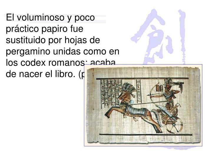 El voluminoso y poco práctico papiro fue sustituido por hojas de pergamino unidas como en los codex romanos: acaba de nacer el libro. (p 81)