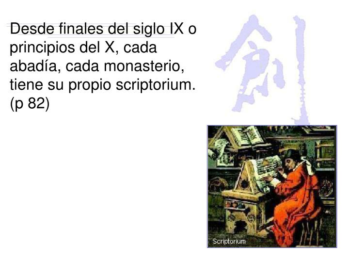 Desde finales del siglo IX o principios del X, cada abadía, cada monasterio, tiene su propio scriptorium. (p 82)