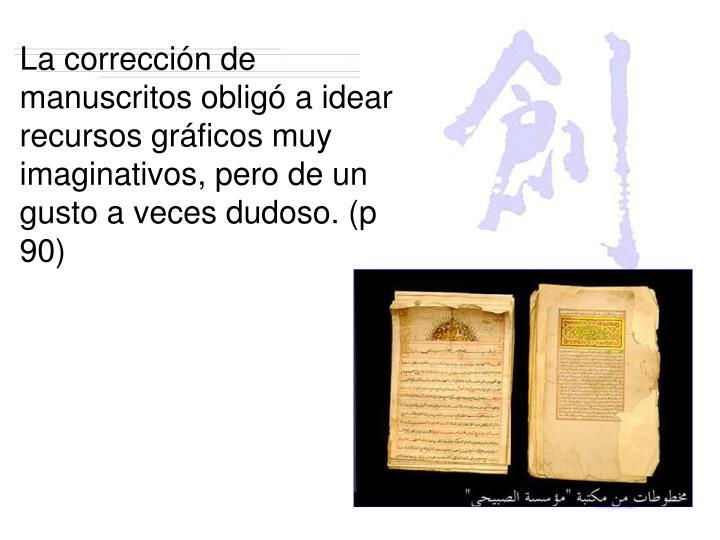 La corrección de manuscritos obligó a idear recursos gráficos muy imaginativos, pero de un gusto a veces dudoso. (p 90)
