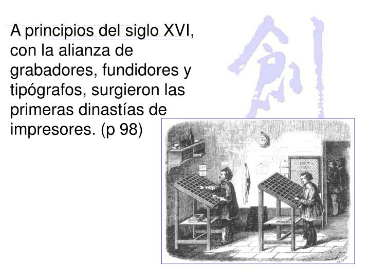 A principios del siglo XVI, con la alianza de grabadores, fundidores y tipógrafos, surgieron las primeras dinastías de impresores. (p 98)