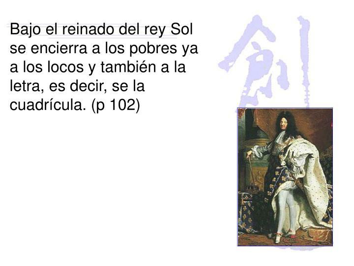 Bajo el reinado del rey Sol se encierra a los pobres ya a los locos y también a la letra, es decir, se la cuadrícula. (p 102)