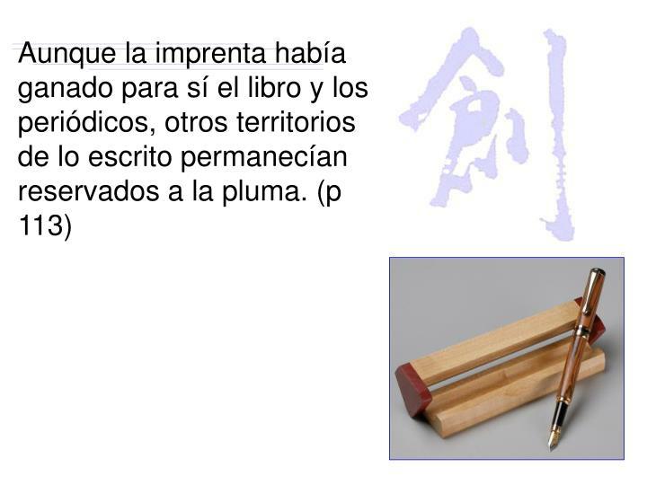 Aunque la imprenta había ganado para sí el libro y los periódicos, otros territorios de lo escrito permanecían reservados a la pluma. (p 113)