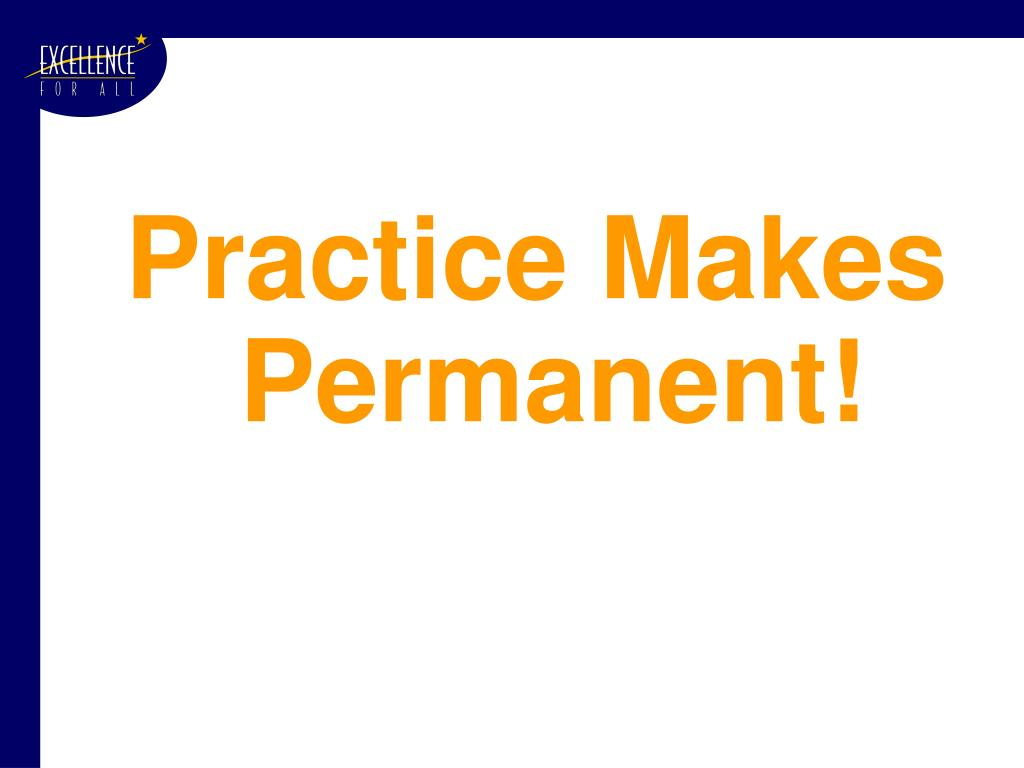 Practice Makes Permanent!