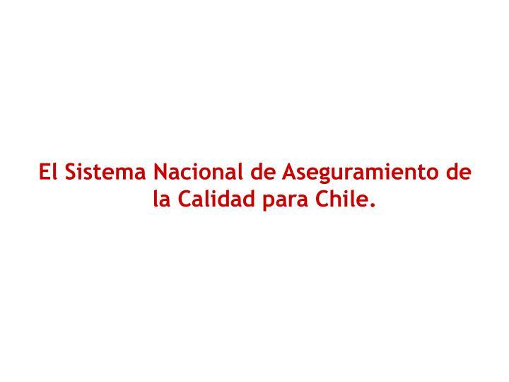 El Sistema Nacional de Aseguramiento de la Calidad para Chile.
