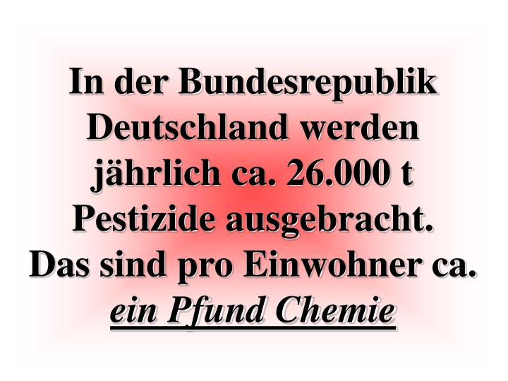 In der Bundesrepublik Deutschland werden jährlich ca. 26.000 t Pestizide ausgebracht.