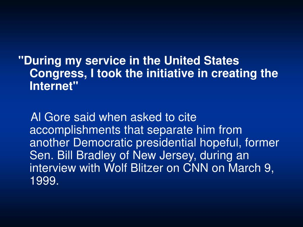 """""""During my service in the United States Congress, I took the initiative in creating the Internet"""""""