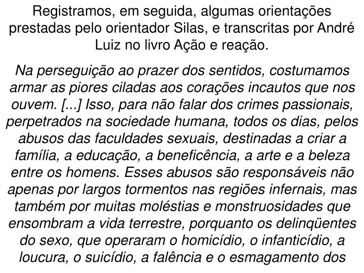 Registramos, em seguida, algumas orientaes prestadas pelo orientador Silas, e transcritas por Andr Luiz no livro Ao e reao.