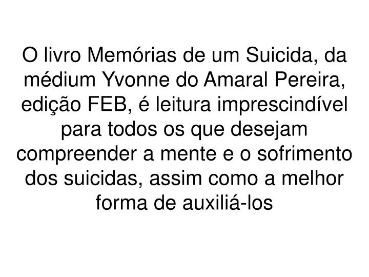 O livro Memrias de um Suicida, da mdium Yvonne do Amaral Pereira, edio FEB,  leitura imprescindvel para todos os que desejam compreender a mente e o sofrimento dos suicidas, assim como a melhor forma de auxili-los