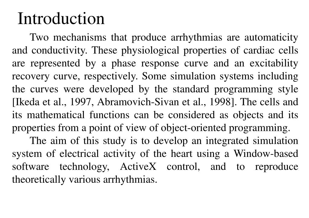 Two mechanisms that produce arrhythmias are automaticity and conductivity. These physiological properties of cardiac cells are represented by a phase response curve and an excitability recovery curve, respectively. Some simulation systems including the curves were developed by the standard programming style [Ikeda et al., 1997, Abramovich-Sivan et al., 1998]. The cells and its mathematical functions can be considered as objects and its properties from a point of view of object-oriented programming.
