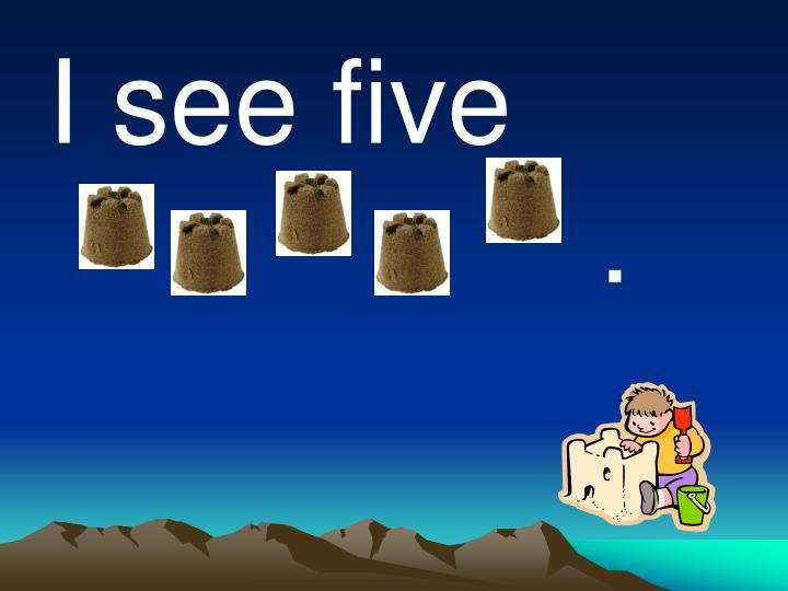 I see five                         .