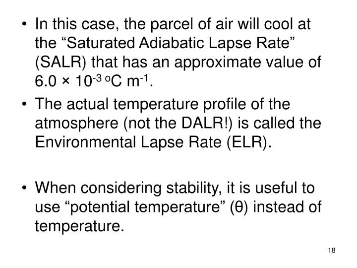 "In this case, the parcel of air will cool at the ""Saturated Adiabatic Lapse Rate"" (SALR) that has an approximate value of  6.0"