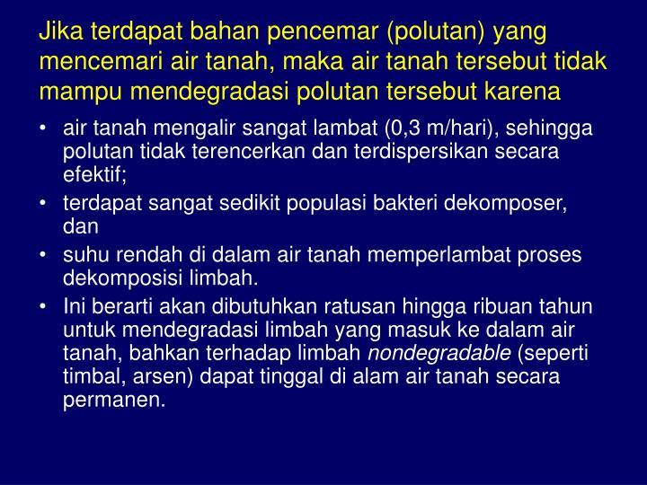 Jika terdapat bahan pencemar (polutan) yang mencemari air tanah, maka air tanah tersebut tidak mampu mendegradasi polutan tersebut karena
