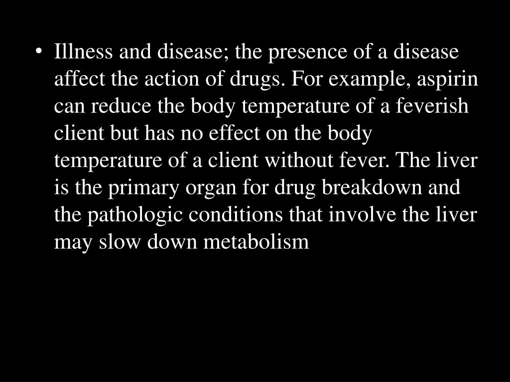 Illness and disease; the presence of a disease affect the action of drugs. For example, aspirin can reduce the body temperature of a feverish client but has no effect on the body temperature of a client without fever. The liver is the primary organ for drug breakdown and the pathologic conditions that involve the liver may slow down metabolism