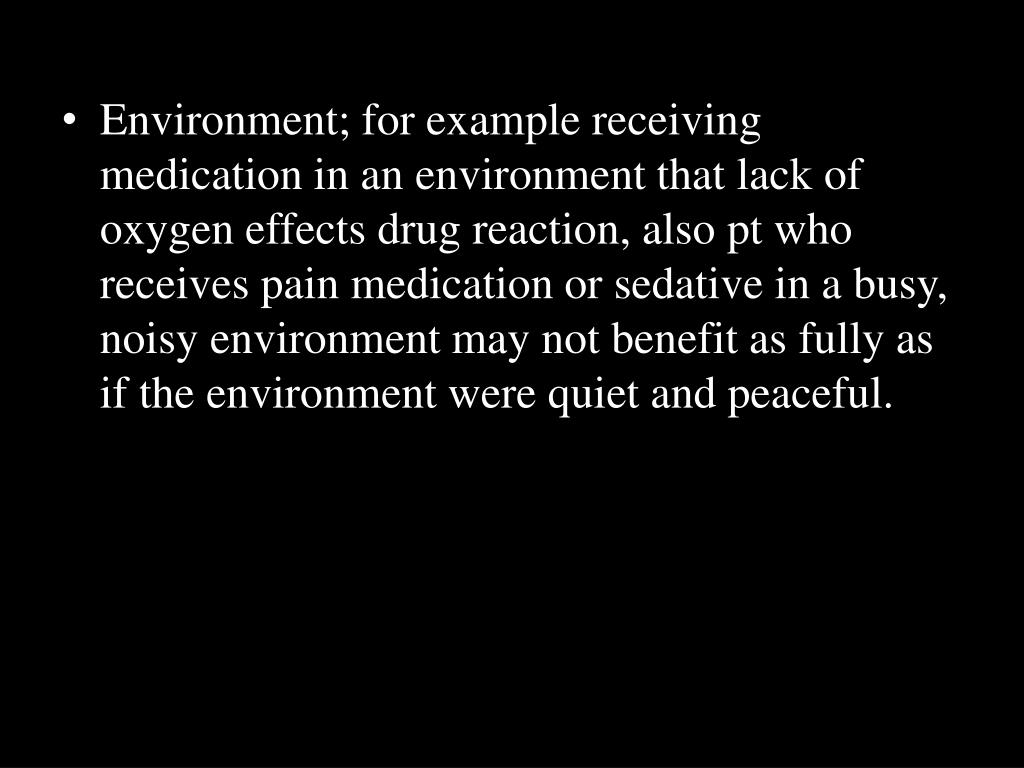 Environment; for example receiving medication in an environment that lack of oxygen effects drug reaction, also pt who receives pain medication or sedative in a busy, noisy environment may not benefit as fully as if the environment were quiet and peaceful.