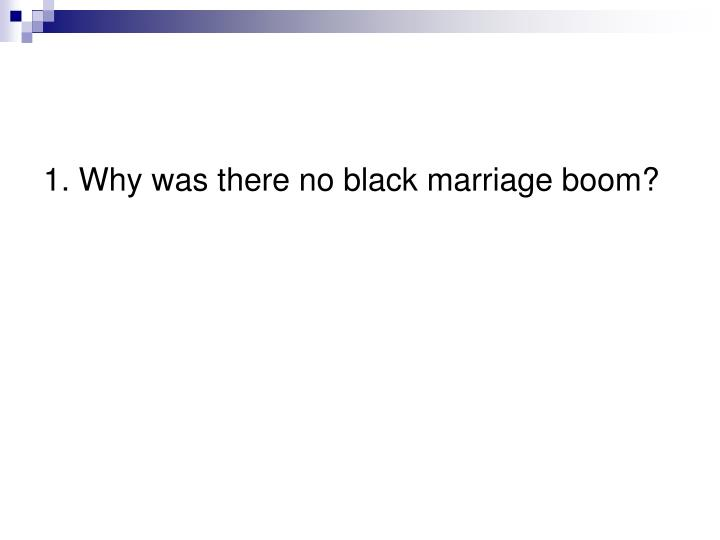 1. Why was there no black marriage boom?