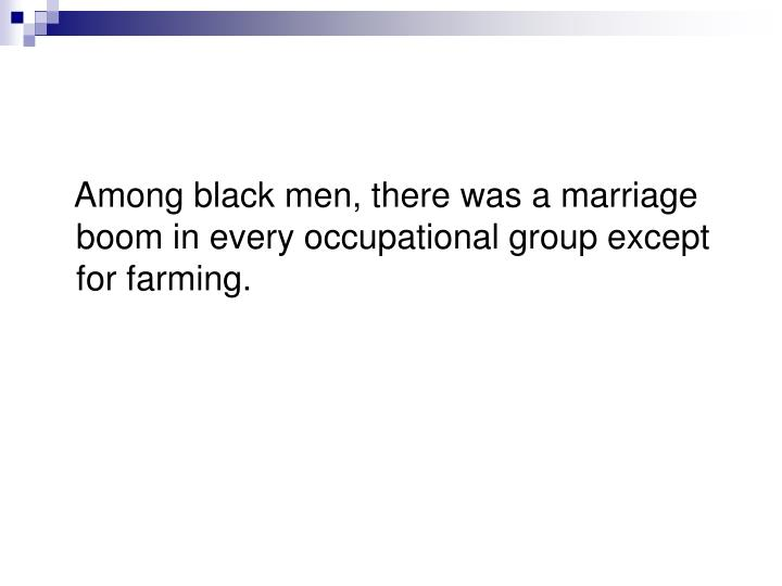 Among black men, there was a marriage boom in every occupational group except for farming.