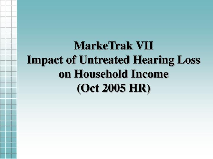 Marketrak vii impact of untreated hearing loss on household income oct 2005 hr