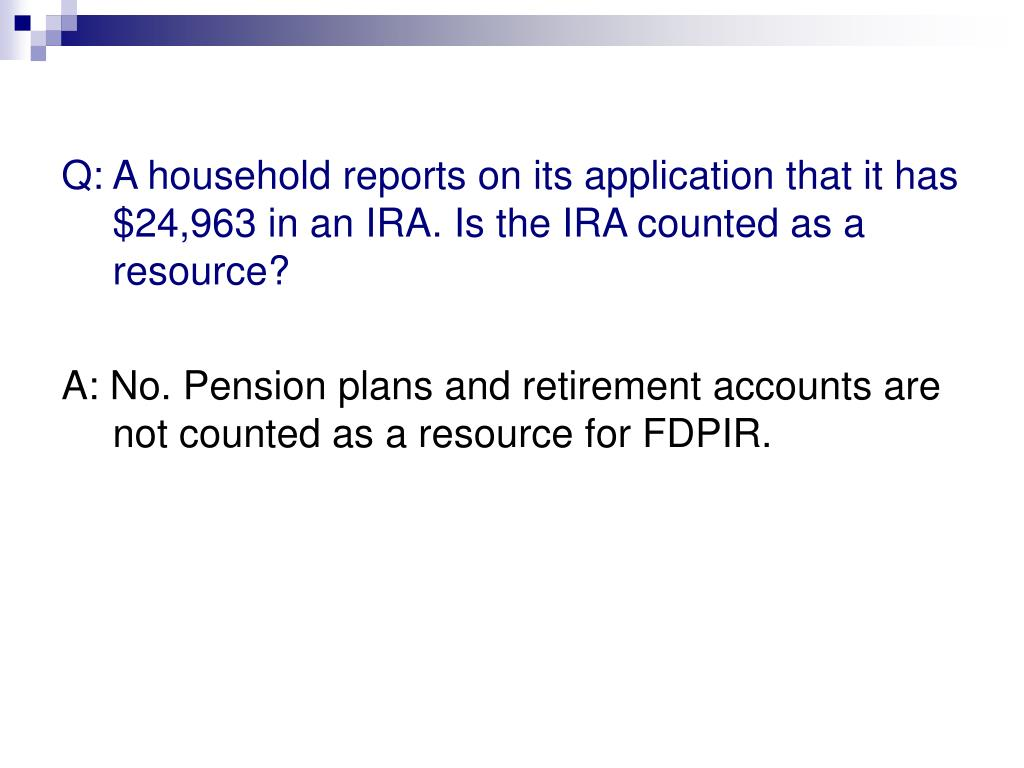 Q: A household reports on its application that it has $24,963 in an IRA. Is the IRA counted as a resource?