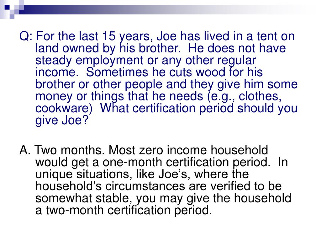 Q: For the last 15 years, Joe has lived in a tent on land owned by his brother.  He does not have steady employment or any other regular income.  Sometimes he cuts wood for his brother or other people and they give him some money or things that he needs (e.g., clothes, cookware)  What certification period should you give Joe?