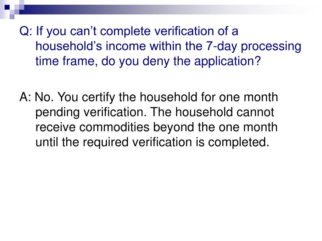 Q: If you can't complete verification of a household's income within the 7-day processing time frame, do you deny the application?