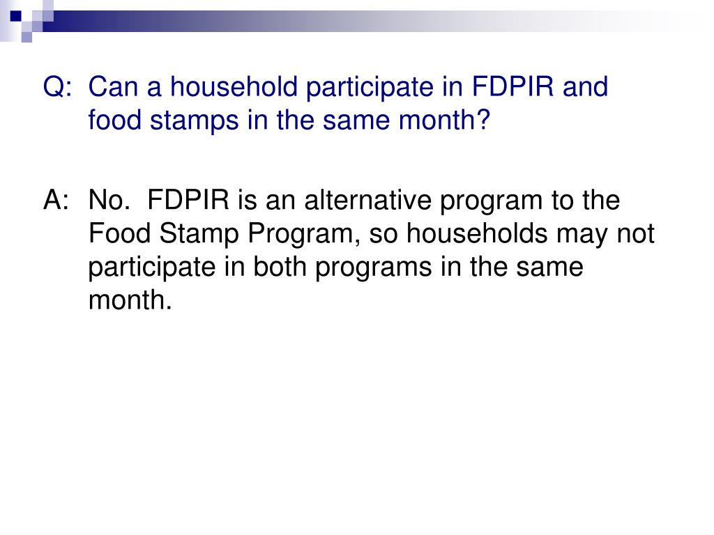 Q: 	Can a household participate in FDPIR and food stamps in the same month?