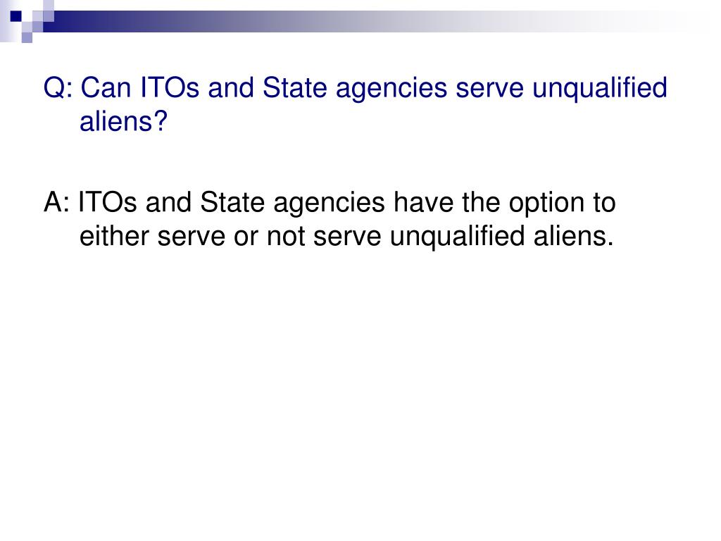 Q: Can ITOs and State agencies serve unqualified aliens?