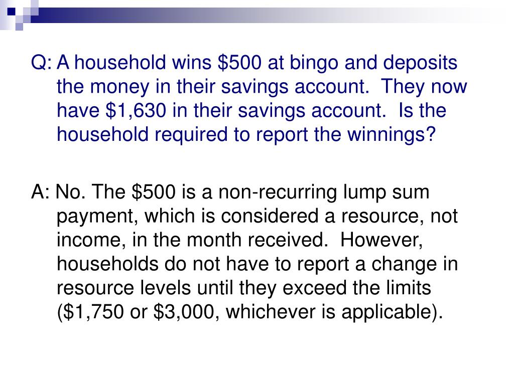 Q: A household wins $500 at bingo and deposits the money in their savings account.  They now have $1,630 in their savings account.  Is the household required to report the winnings?