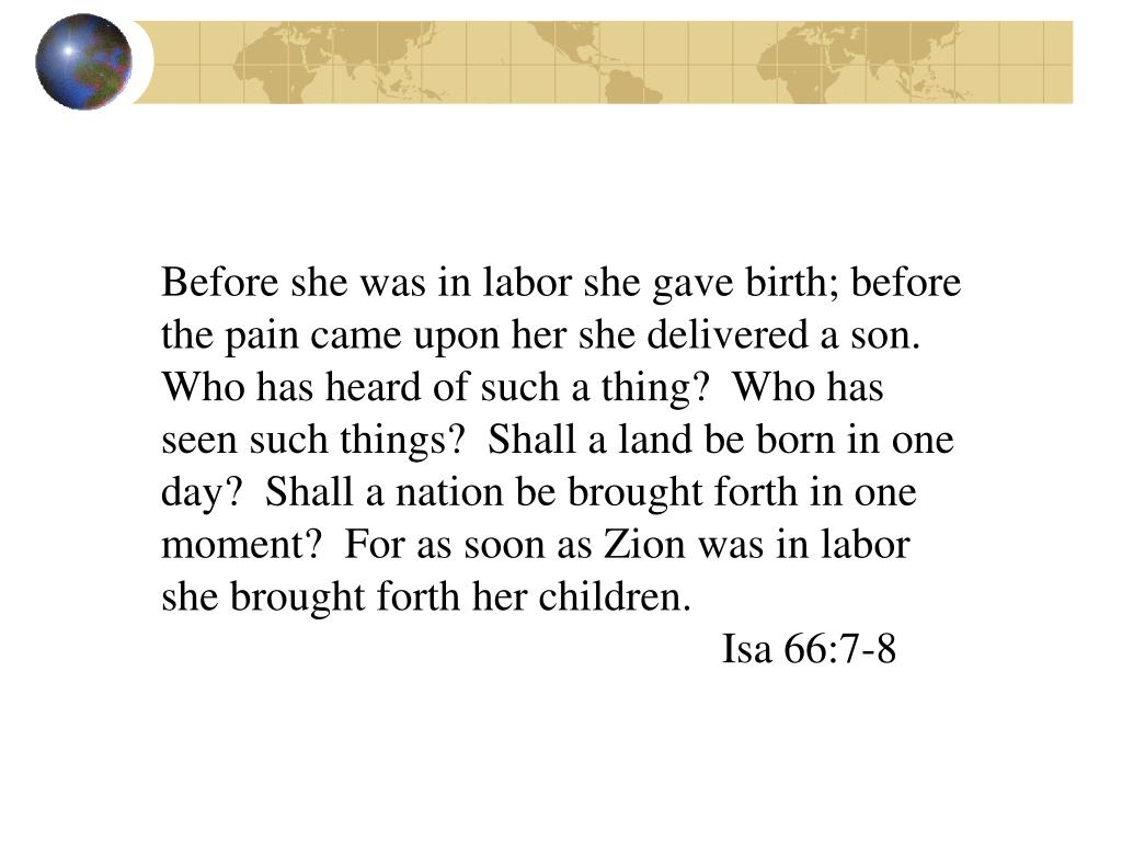 Before she was in labor she gave birth; before the pain came upon her she delivered a son.  Who has heard of such a thing?  Who has seen such things?  Shall a land be born in one day?  Shall a nation be brought forth in one moment?  For as soon as Zion was in labor she brought forth her children.