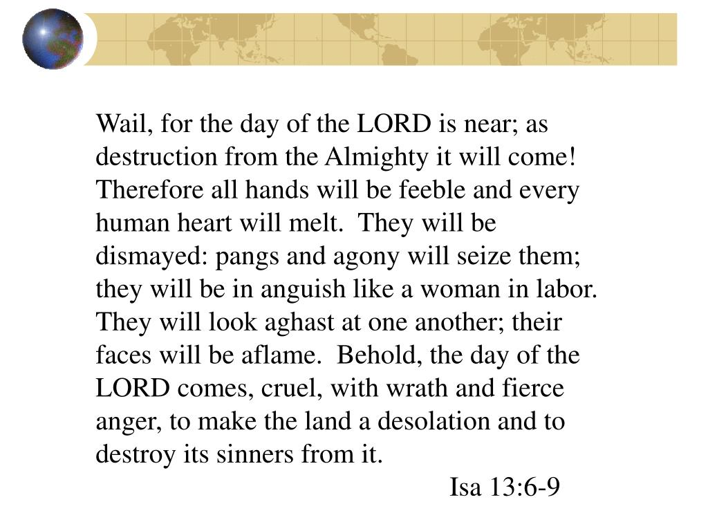 Wail, for the day of the LORD is near; as destruction from the Almighty it will come!  Therefore all hands will be feeble and every human heart will melt.  They will be dismayed: pangs and agony will seize them; they will be in anguish like a woman in labor.  They will look aghast at one another; their faces will be aflame.  Behold, the day of the LORD comes, cruel, with wrath and fierce anger, to make the land a desolation and to destroy its sinners from it.