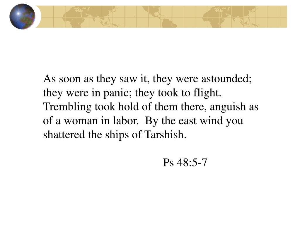 As soon as they saw it, they were astounded; they were in panic; they took to flight.  Trembling took hold of them there, anguish as of a woman in labor.  By the east wind you shattered the ships of Tarshish.