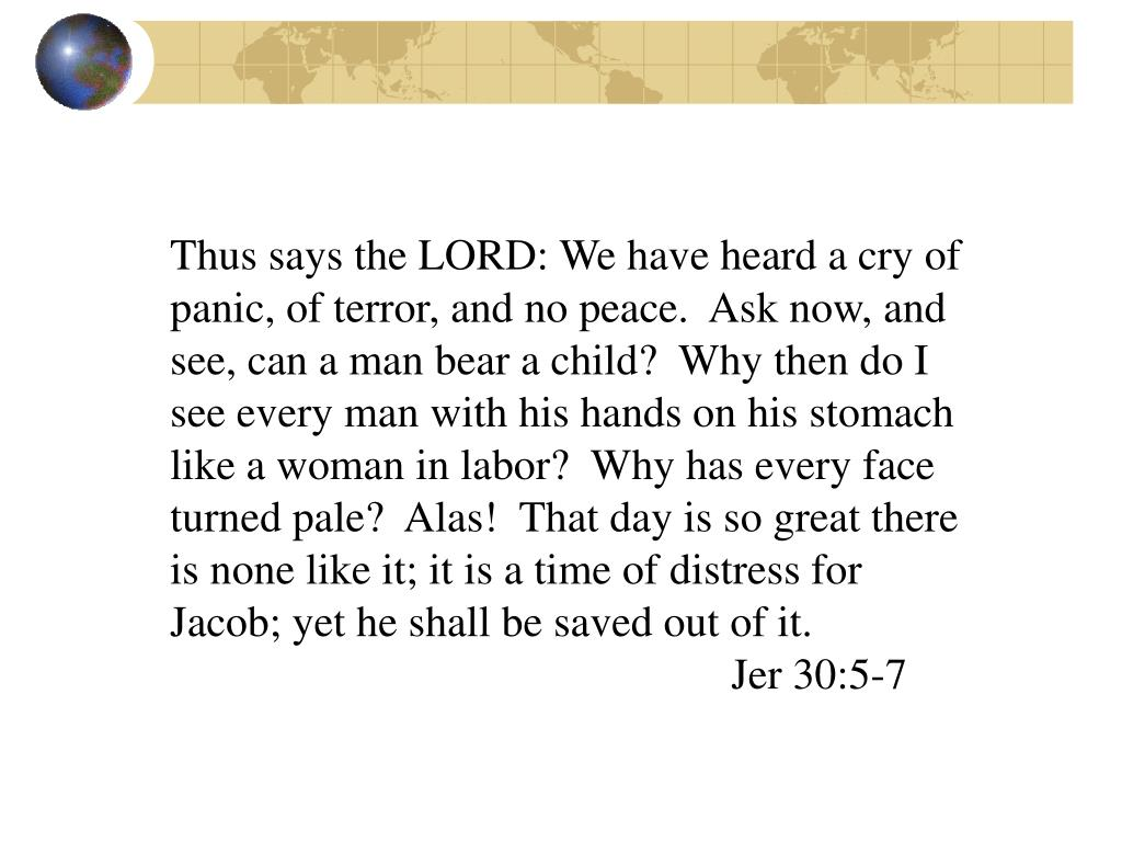 Thus says the LORD: We have heard a cry of panic, of terror, and no peace.  Ask now, and see, can a man bear a child?  Why then do I see every man with his hands on his stomach like a woman in labor?  Why has every face turned pale?  Alas!  That day is so great there is none like it; it is a time of distress for Jacob; yet he shall be saved out of it.