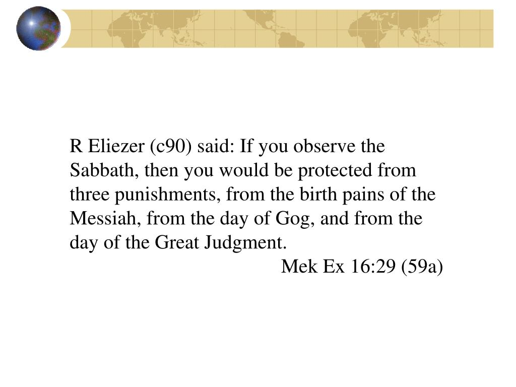 R Eliezer (c90) said: If you observe the Sabbath, then you would be protected from three punishments, from the birth pains of the Messiah, from the day of Gog, and from the day of the Great Judgment.