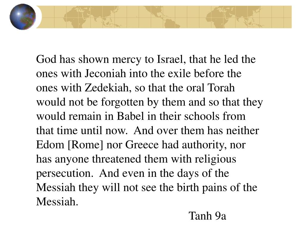 God has shown mercy to Israel, that he led the ones with Jeconiah into the exile before the ones with Zedekiah, so that the oral Torah would not be forgotten by them and so that they would remain in Babel in their schools from that time until now.  And over them has neither Edom [Rome] nor Greece had authority, nor has anyone threatened them with religious persecution.  And even in the days of the Messiah they will not see the birth pains of the Messiah.